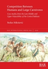 Competition Between Humans and Large Carnivores: Case studies from the Late Middle and Upper Palaeolithic of the Central Balkans (BAR International #2963) Cover Image