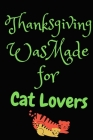 Thanksgiving Was Made For Cat Lovers: Thanksgiving Notebook - For Anyone Who Loves Cats and Paws This Season Of Gratitude - Suitable to Write In and T Cover Image
