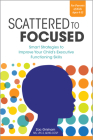 Scattered to Focused: Smart Strategies to Improve Your Child's Executive Functioning Skills Cover Image