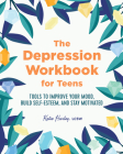 The Depression Workbook for Teens: Tools to Improve Your Mood, Build Self-Esteem, and Stay Motivated Cover Image