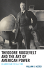 Theodore Roosevelt and the Art of American Power: An American for All Time Cover Image