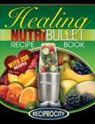 The Nutribullet Healing Recipe Book: 200 Health Boosting Nutritious and Therapeutic Blast and Smoothie Recipes Cover Image