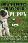 How To Potty Train Your Puppy In 7 days: Complete Step By Step Guide On Potty Training For Puppies Cover Image