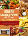 EMERIL LAGASSE POWER AIR FRYER 360 Cookbook: The Complete Guide Recipe Book to Air Fry, Bake, Rotisserie, Dehydrate, Toast, Roast, Broil, Bagel, and S Cover Image