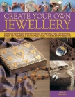 Create Your Own Jewelry: Over 100 Inspiring Ways to Make Stunning Pieces from All Kinds of Materials, with Practical Step-By-Step Projects Cover Image