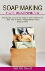 Soap Making for Beginners: Learn How to Make a Fragrant and Colorful Soap at Home (Step-by-step Guide for Diy Soaps to Start Up a Business) Cover Image