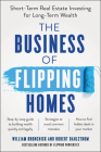 The Business of Flipping Homes: Short-Term Real Estate Investing for Long-Term Wealth Cover Image