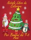 Natale Libro da Colorare Per Bambini dai 1-5 Anni: divertente e creativo, ma semplice e facile da colorare con pastelli, pennarelli e penne gel immagi Cover Image