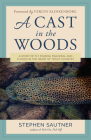 A Cast in the Woods: A Story of Fly Fishing, Fracking, and Floods in the Heart of Trout Country Cover Image
