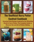 The Unofficial Harry Potter Cocktail Cookbook: Amazing Drink Recipes Inspired by the Wizarding World of Harry Potter. The Complete Guide to Discover t Cover Image