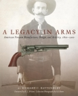 A Legacy in Arms, Volume 10: American Firearm Manufacture, Design, and Artistry, 1800-1900 (Western Legacies #10) Cover Image