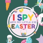 I Spy With My Little Eye Easter: Interactive Guessing Game Picture Book for 2-5 Year Old - Fun Activity Picture Book For Kids - Easter Gifts For Boys Cover Image
