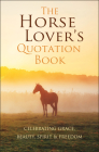 The Horse Lover's Quotation Book: Celebrating Grace, Beauty, Spirit & Freedom Cover Image