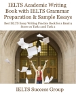 IELTS Academic Writing Book with IELTS Grammar Preparation & Sample Essays: Best IELTS Essay Writing Practice Book for a Band 9 Score on Task 1 and Ta Cover Image