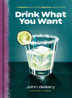 Drink What You Want: The Subjective Guide to Making Objectively Delicious Cocktails Cover Image