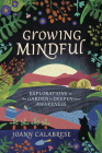 Growing Mindful: Explorations in the Garden to Deepen Your Awareness Cover Image