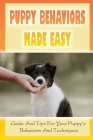 Puppy Behaviors Made Easy: Guide And Tips For Your Puppy's Behaviors And Techniques: Potty Training For Puppy Cover Image