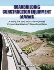 Roadbuilding Construction Equipment at Work: Building the Early Interstate Highways Through New England's Green Mountain Cover Image