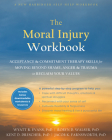 The Moral Injury Workbook: Acceptance and Commitment Therapy Skills for Moving Beyond Shame, Anger, and Trauma to Reclaim Your Values Cover Image