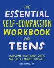 The Essential Self Compassion Workbook for Teens: Overcome Your Inner Critic and Fully Embrace Yourself Cover Image