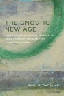 The Gnostic New Age: How a Countercultural Spirituality Revolutionized Religion from Antiquity to Today Cover Image