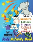 Fun with Numbers, Letters, Colors and Animals Dot Marker Activity Book For Kids: Kids Coloring Activity Books, Ages 4-6, 6-8, 8-10 Cover Image