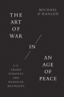 The Art of War in an Age of Peace: U.S. Grand Strategy and Resolute Restraint Cover Image