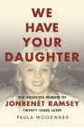We Have Your Daughter: The Unsolved Murder of Jonbenét Ramsey Twenty Years Later Cover Image