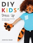 DIY Kids' Dress Up: 36 Simple Sewn Accessories for Creative Play Cover Image