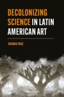 Decolonizing Science in Latin American Art (Modern Americas) Cover Image