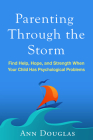 Parenting Through the Storm: Find Help, Hope, and Strength When Your Child Has Psychological Problems Cover Image
