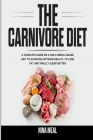 The Carnivore Diet: A Complete Guide on a 100% Animal-Based Diet to Achieving Optimum Health, to Lose Fat and Finally Sleep Better Cover Image