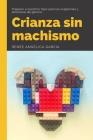 Crianza Sin Machismo: Preparar a nuestros hijos para las exigencias y amenazas de género Cover Image