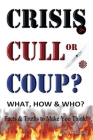 CRISIS, CULL or COUP? WHAT, HOW and WHO? Facts and Truths to Make You Think!: Exposing The Great Lie and the Truth About the Covid-19 Phenomenon. Cover Image