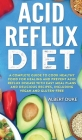 Acid Reflux Diet: A Complete Guide to Cook Healthy Food for Healing and Prevent Acid Reflux Disease with Easy Meal Plans and Delicious R Cover Image