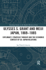 Ulysses S. Grant and Meiji Japan, 1869-1885: Diplomacy, Strategic Thought and the Economic Context of Us-Japan Relations (Routledge Studies in the Modern History of Asia) Cover Image