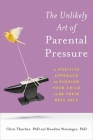 The Unlikely Art of Parental Pressure: A Positive Approach to Pushing Your Child to Be Their Best Self Cover Image