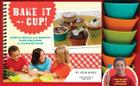 Bake It in a Cup!: Simple Meals and Sweets Kids Can Bake in Silicone Cups Cover Image