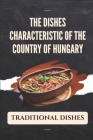 The Dishes Characteristic Of The Country Of Hungary: Traditional Dishes: Learning About Hungarian Cuisine Cover Image