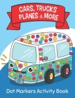 Dot Markers Activity Book: Cars Trucks Planes & More: Easy Guided BIG DOTS - Do a dot page a day - Giant, Large, Jumbo and Cute USA Art Paint Dau Cover Image