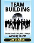 Team Building: Discover How To Easily Build & Manage Winning Teams Cover Image