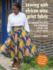 Sewing with African Wax Print Fabric: 25 vibrant projects for handmade clothes and accessories Cover Image