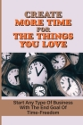 Create More Time For The Things You Love: Start Any Type Of Business With The End Goal Of Time-Freedom: Make Decisions And Flourish Cover Image