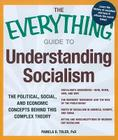 The Everything Guide to Understanding Socialism: The political, social, and economic concepts behind this complex theory (Everything®) Cover Image