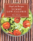 Oops! 365 Yummy Low-Calorie Recipes: Save Your Cooking Moments with Yummy Low-Calorie Cookbook! Cover Image