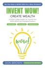 Invent Wow: A Proven 3 Step System for Turning Your WOW IDEAS Into Profitable Products Cover Image