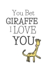 You Bet Giraffe I Love You: Funny Giraffe Gifts - Pocket-sized Paperback Journal, Great Alternative To A Greeting Card For Christmas, Birthdays, M Cover Image