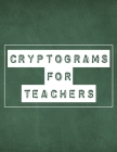 Cryptograms For Teachers: 200 LARGE PRINT Cryptogram Puzzles Based on Teacher Quotes Inspirational Cover Image