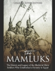 The Mamluks: The History and Legacy of the Medieval Slave Soldiers Who Established a Dynasty in Egypt Cover Image