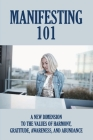 Manifesting 101: A New Dimension To The Values Of Harmony, Gratitude, Awareness, And Abundance: Guide To Find Out What Reality You Are Cover Image